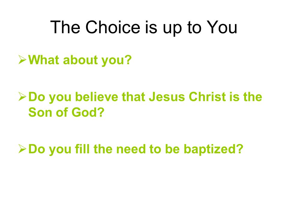 The Choice is up to You  What about you.  Do you believe that Jesus Christ is the Son of God.