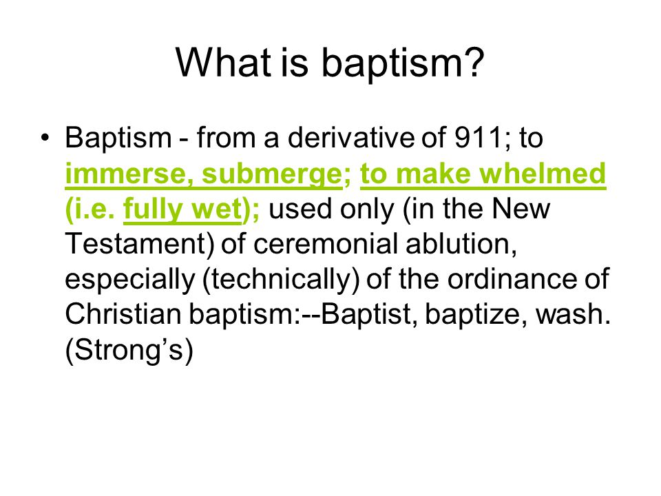 What is baptism. Baptism - from a derivative of 911; to immerse, submerge; to make whelmed (i.e.