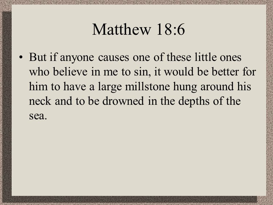 Matthew 18:6 But if anyone causes one of these little ones who believe in me to sin, it would be better for him to have a large millstone hung around his neck and to be drowned in the depths of the sea.