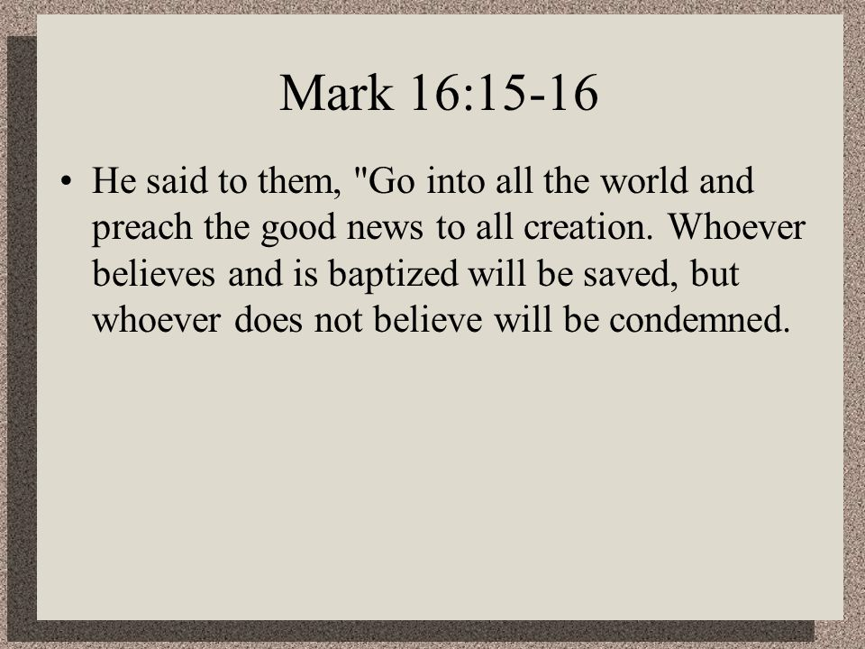 Mark 16:15-16 He said to them, Go into all the world and preach the good news to all creation.