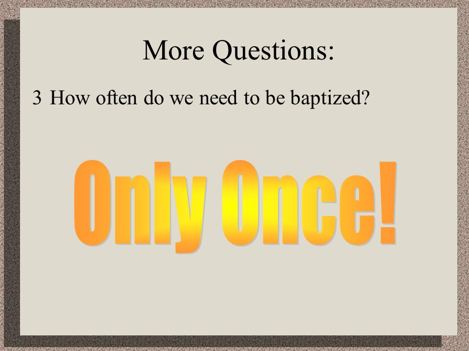 More Questions: 3How often do we need to be baptized