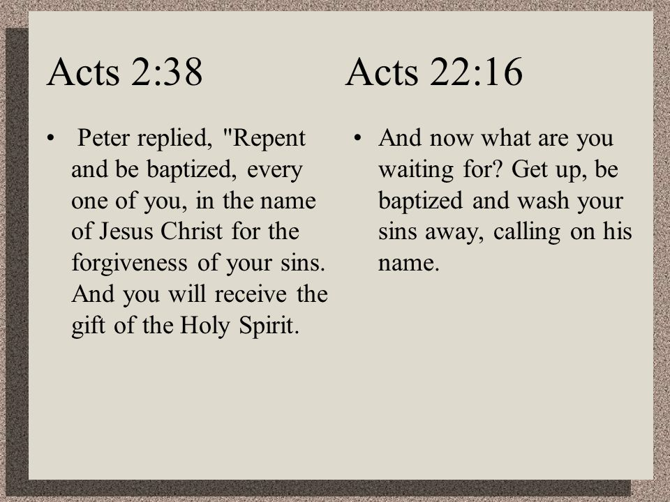 Acts 2:38 Acts 22:16 Peter replied, Repent and be baptized, every one of you, in the name of Jesus Christ for the forgiveness of your sins.