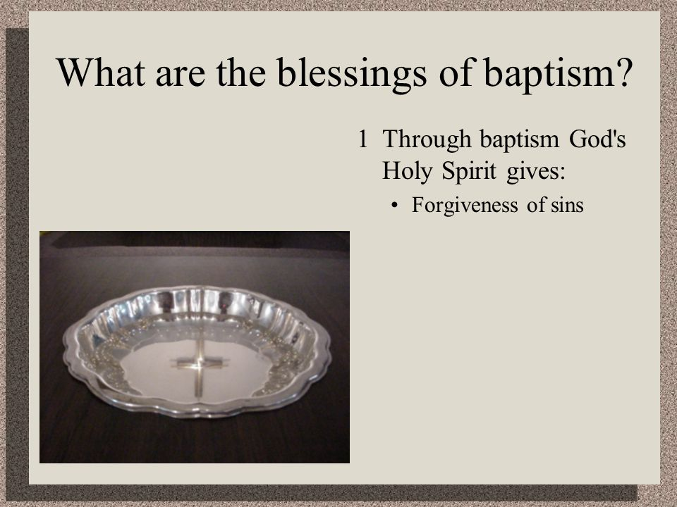 What are the blessings of baptism 1Through baptism God s Holy Spirit gives: Forgiveness of sins