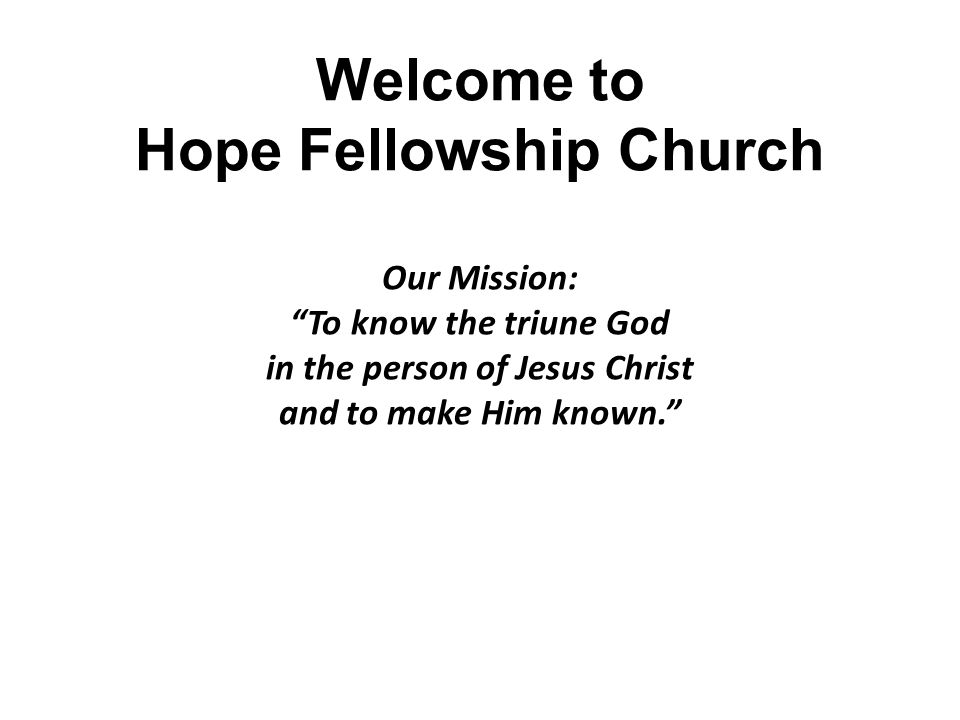 Welcome to Hope Fellowship Church Our Mission: To know the triune God in the person of Jesus Christ and to make Him known.