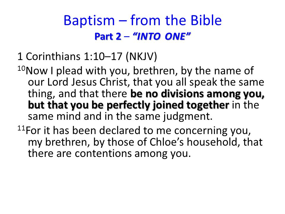 Part 2 INTO ONE Baptism – from the Bible Part 2 – INTO ONE 1 Corinthians 1:10–17 (NKJV) be no divisions among you, but that you be perfectly joined together 10 Now I plead with you, brethren, by the name of our Lord Jesus Christ, that you all speak the same thing, and that there be no divisions among you, but that you be perfectly joined together in the same mind and in the same judgment.