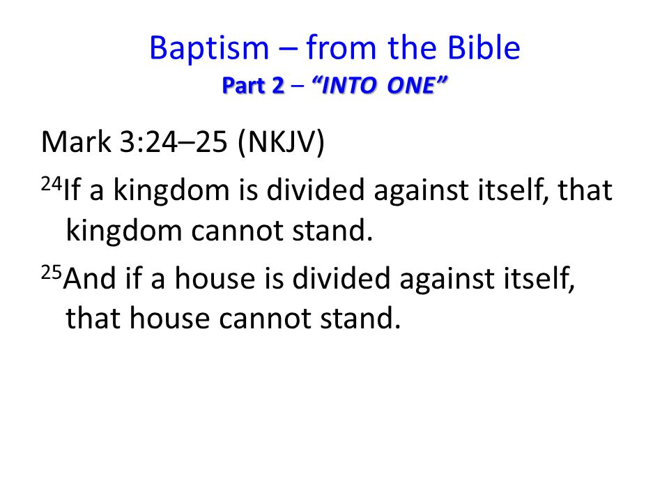 Part 2 INTO ONE Baptism – from the Bible Part 2 – INTO ONE Mark 3:24–25 (NKJV) 24 If a kingdom is divided against itself, that kingdom cannot stand.