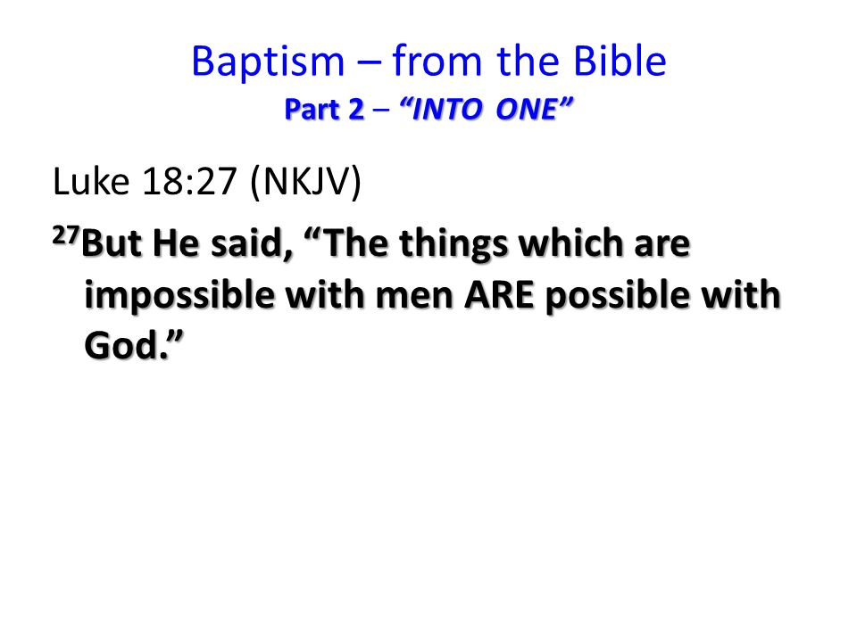 Part 2 INTO ONE Baptism – from the Bible Part 2 – INTO ONE Luke 18:27 (NKJV) 27 But He said, The things which are impossible with men ARE possible with God.