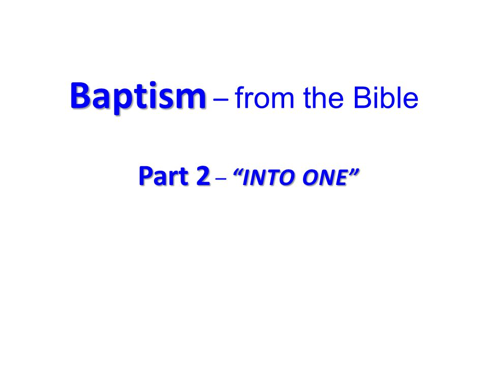 Baptism Baptism – from the Bible Part 2 INTO ONE Part 2 – INTO ONE