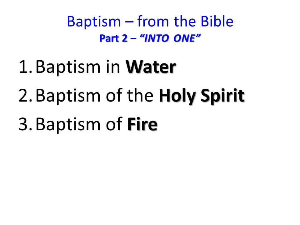 Part 2 INTO ONE Baptism – from the Bible Part 2 – INTO ONE Water 1.Baptism in Water Holy Spirit 2.Baptism of the Holy Spirit Fire 3.Baptism of Fire