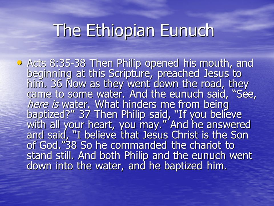 The Ethiopian Eunuch The Ethiopian Eunuch Acts 8:35-38 Then Philip opened his mouth, and beginning at this Scripture, preached Jesus to him.