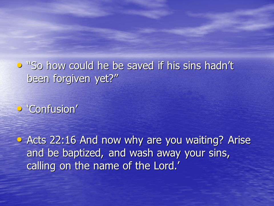 So how could he be saved if his sins hadn't been forgiven yet So how could he be saved if his sins hadn't been forgiven yet 'Confusion' 'Confusion' Acts 22:16 And now why are you waiting.
