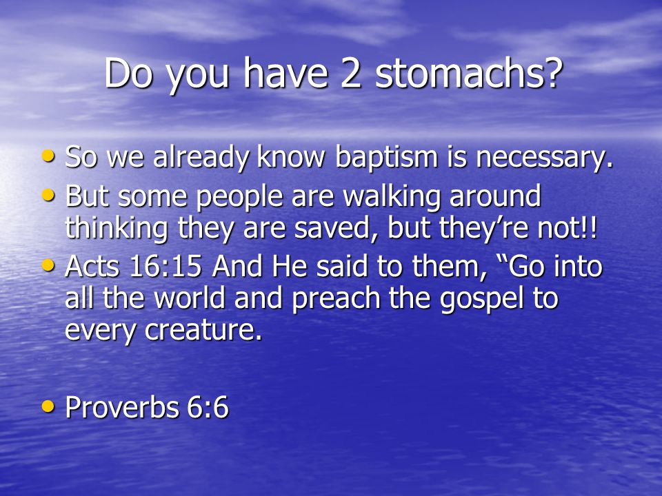 Do you have 2 stomachs. Do you have 2 stomachs. So we already know baptism is necessary.