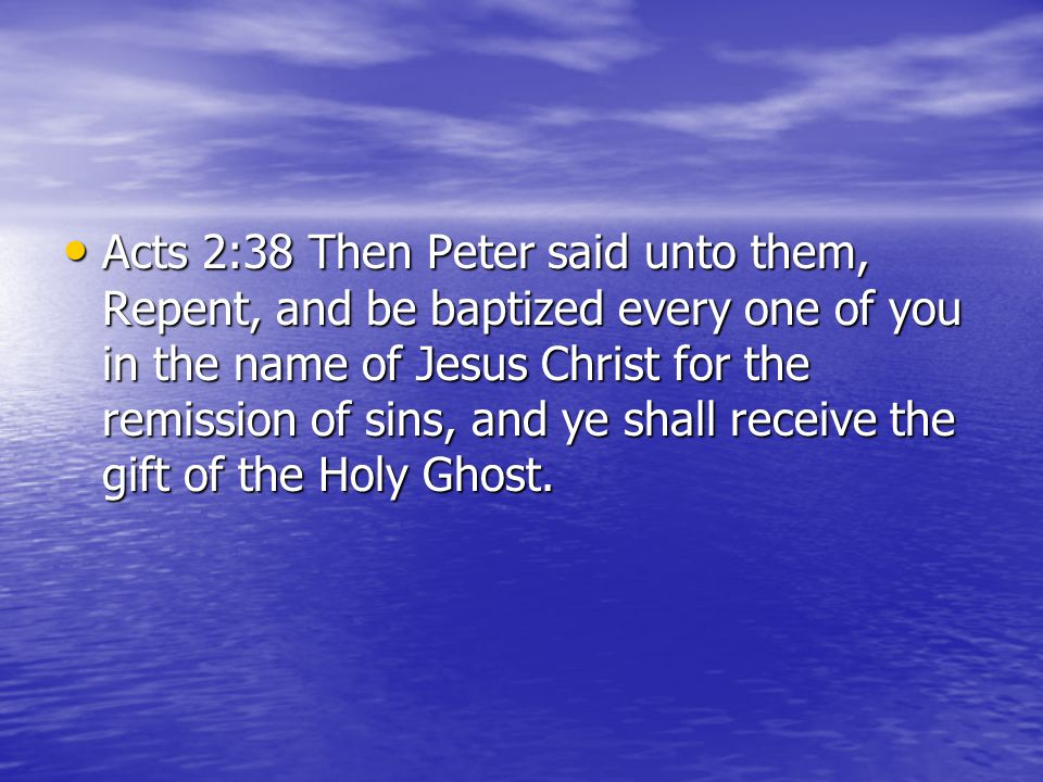 Acts 2:38 Then Peter said unto them, Repent, and be baptized every one of you in the name of Jesus Christ for the remission of sins, and ye shall receive the gift of the Holy Ghost.