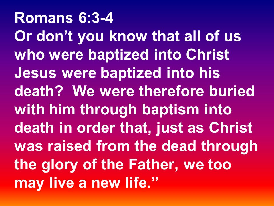 Romans 6:3-4 Or don't you know that all of us who were baptized into Christ Jesus were baptized into his death.