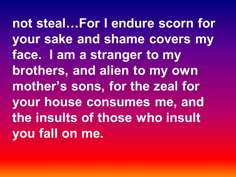 not steal…For I endure scorn for your sake and shame covers my face.