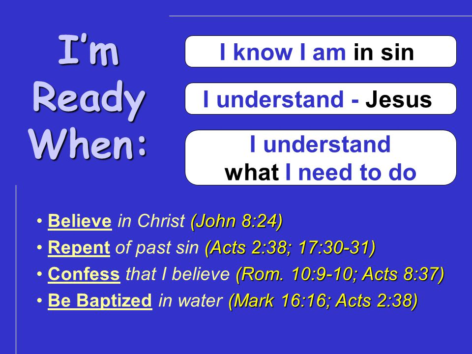 I'mReadyWhen: I know I am in sin I understand - Jesus I understand what I need to do (John 8:24) Believe in Christ (John 8:24) (Acts 2:38; 17:30-31) Repent of past sin (Acts 2:38; 17:30-31) (Rom.