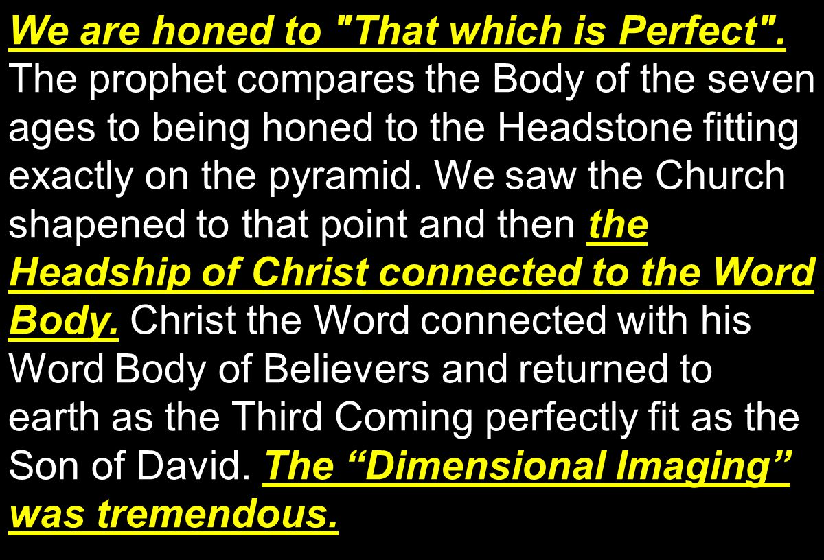 We are honed to That which is Perfect . the Headship of Christ connected to the Word Body.