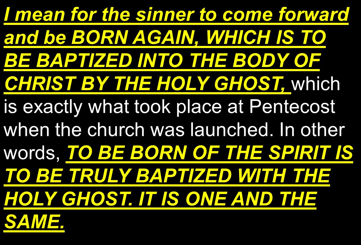 I mean for the sinner to come forward and be BORN AGAIN, WHICH IS TO BE BAPTIZED INTO THE BODY OF CHRIST BY THE HOLY GHOST, TO BE BORN OF THE SPIRIT IS TO BE TRULY BAPTIZED WITH THE HOLY GHOST.