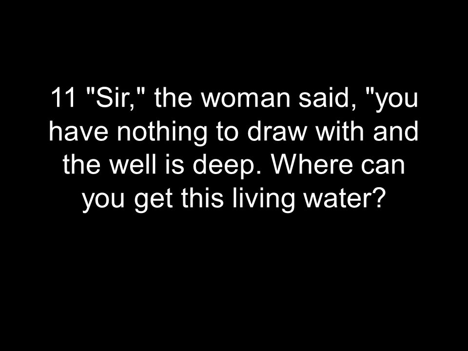 11 Sir, the woman said, you have nothing to draw with and the well is deep.