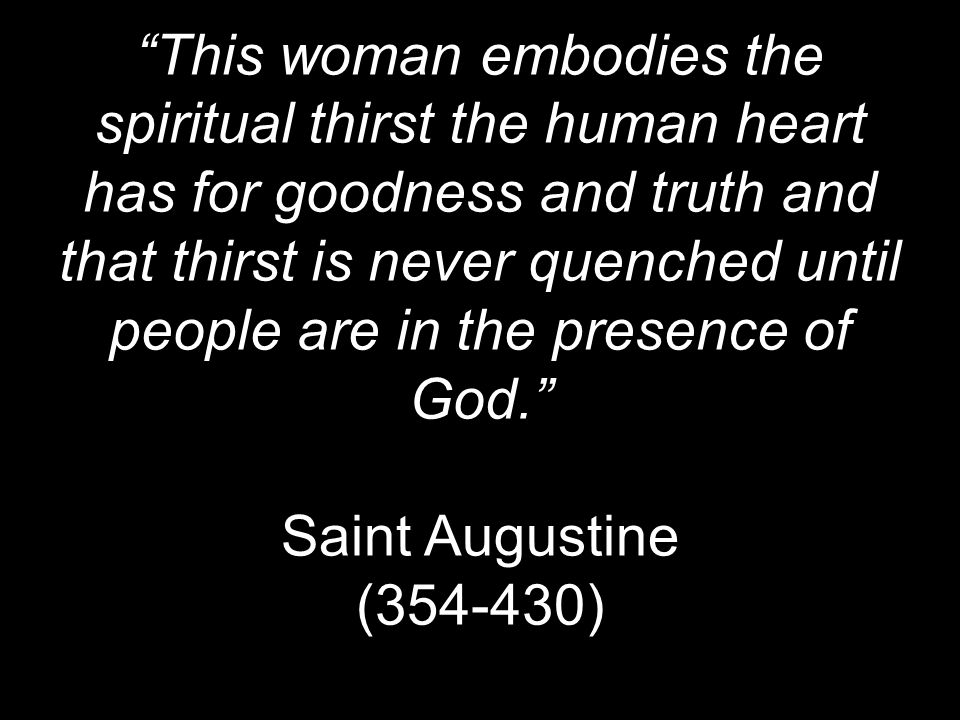 This woman embodies the spiritual thirst the human heart has for goodness and truth and that thirst is never quenched until people are in the presence of God. Saint Augustine ( )