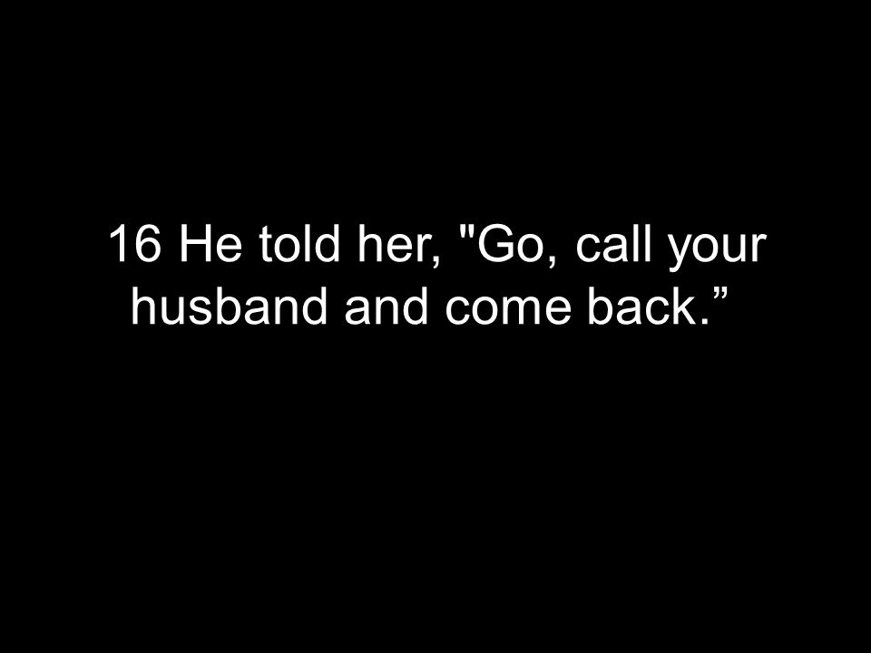 16 He told her, Go, call your husband and come back.