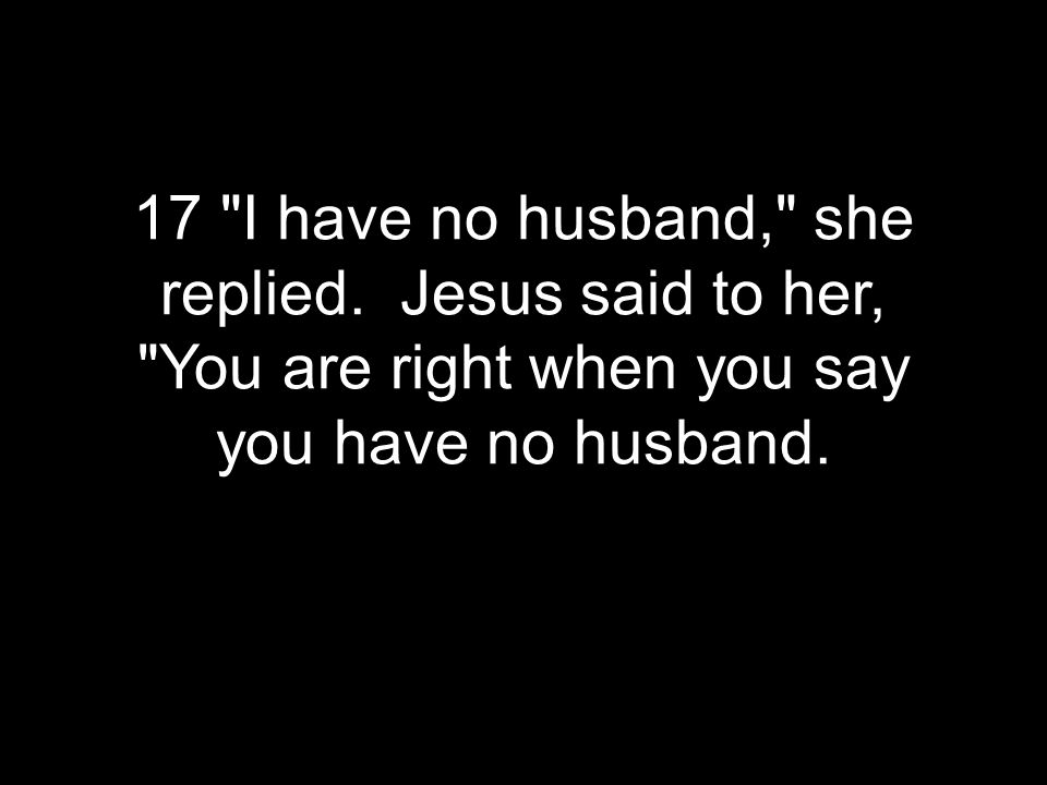 17 I have no husband, she replied.