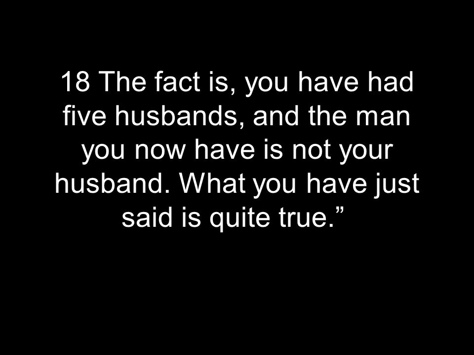 18 The fact is, you have had five husbands, and the man you now have is not your husband.