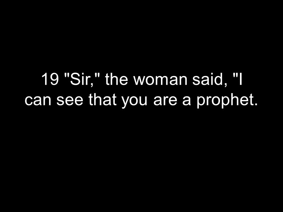 19 Sir, the woman said, I can see that you are a prophet.