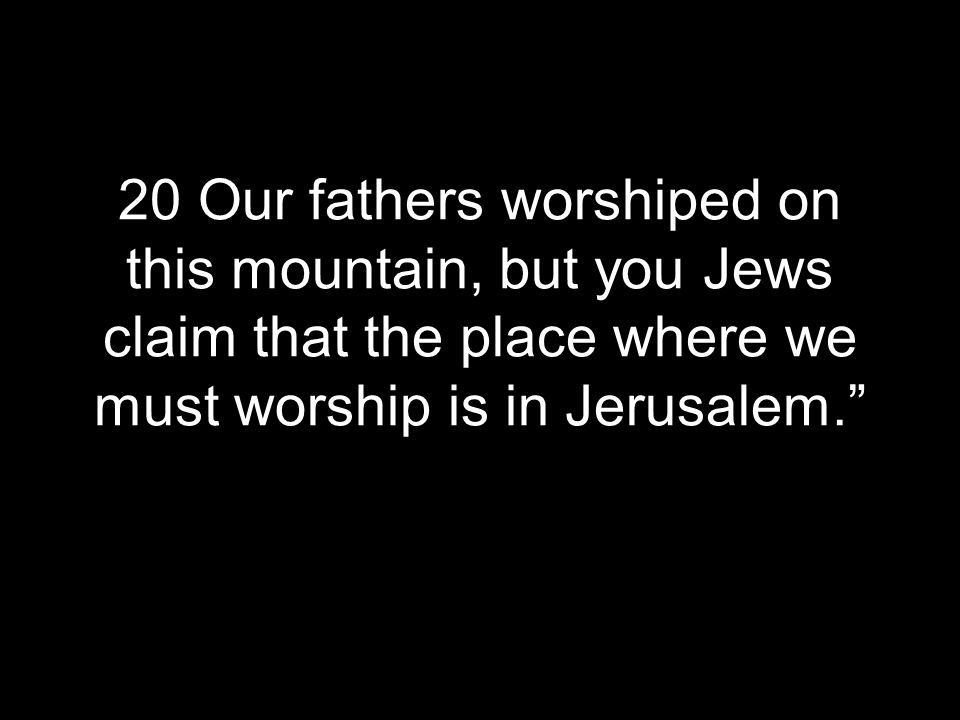 20 Our fathers worshiped on this mountain, but you Jews claim that the place where we must worship is in Jerusalem.