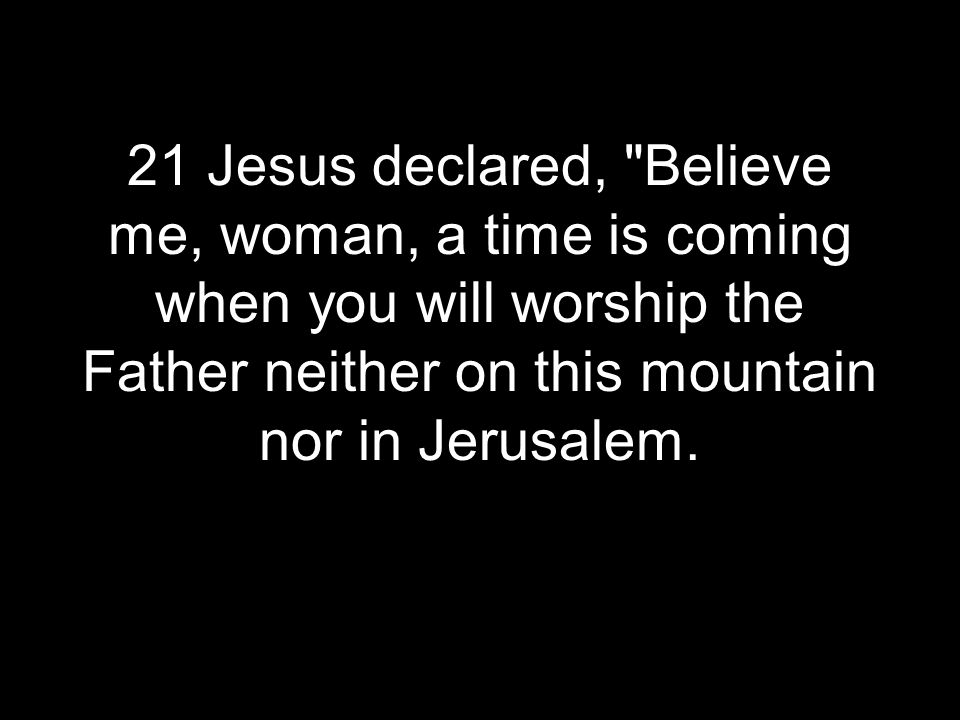 21 Jesus declared, Believe me, woman, a time is coming when you will worship the Father neither on this mountain nor in Jerusalem.