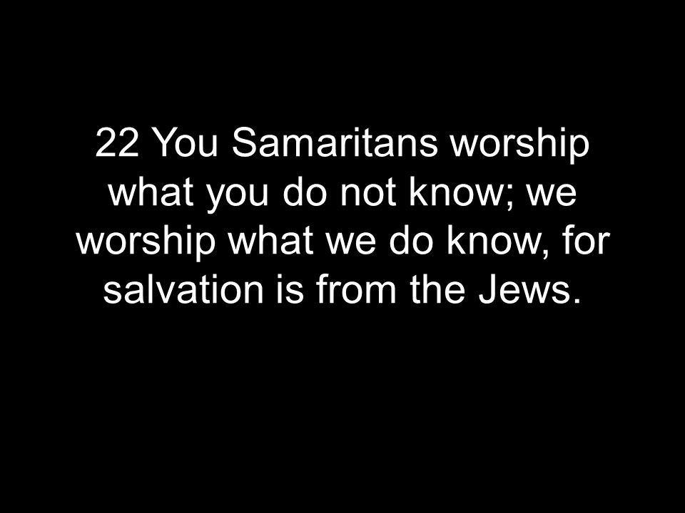 22 You Samaritans worship what you do not know; we worship what we do know, for salvation is from the Jews.