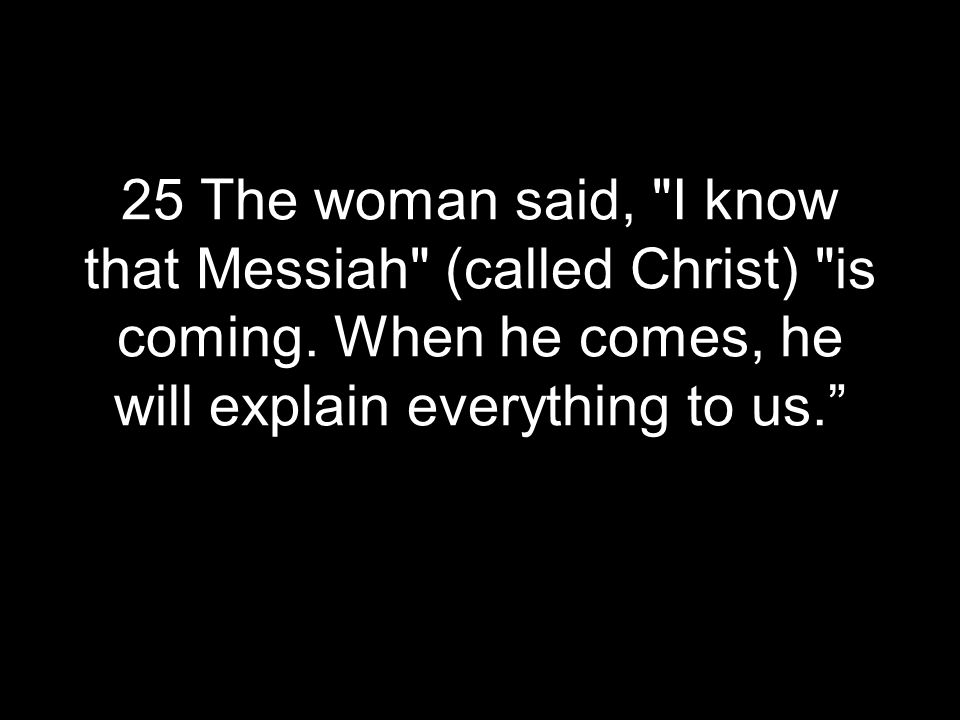 25 The woman said, I know that Messiah (called Christ) is coming.