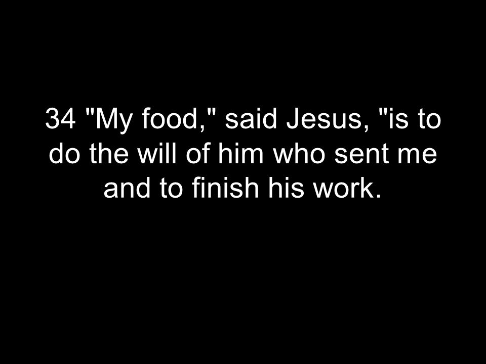 34 My food, said Jesus, is to do the will of him who sent me and to finish his work.