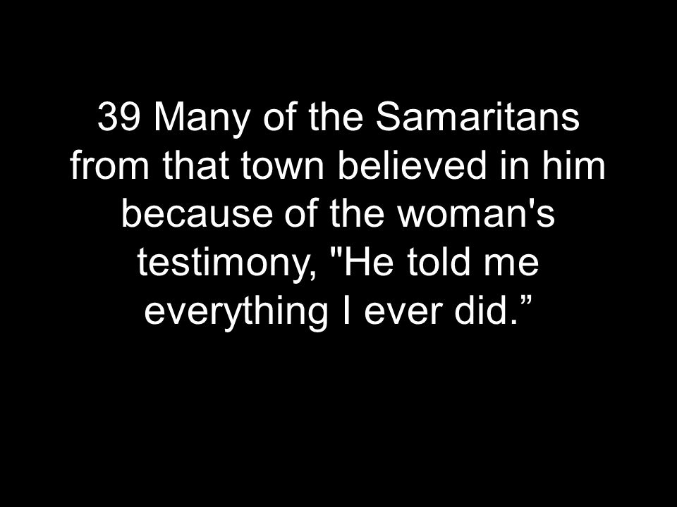 39 Many of the Samaritans from that town believed in him because of the woman s testimony, He told me everything I ever did.