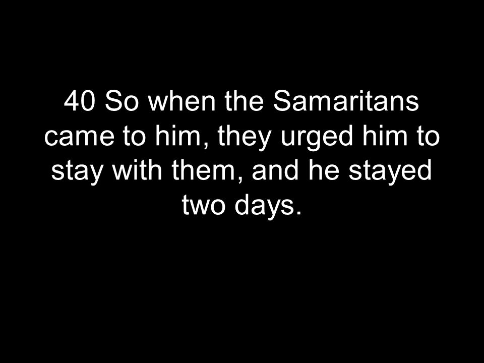40 So when the Samaritans came to him, they urged him to stay with them, and he stayed two days.