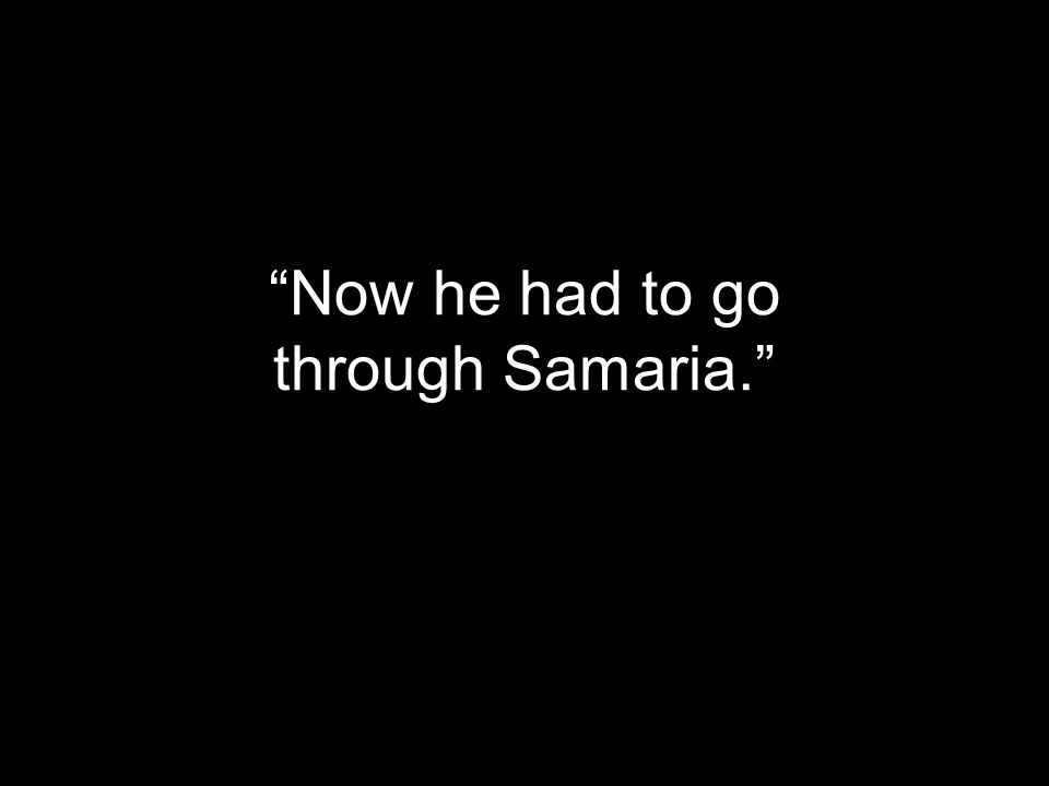 Now he had to go through Samaria.