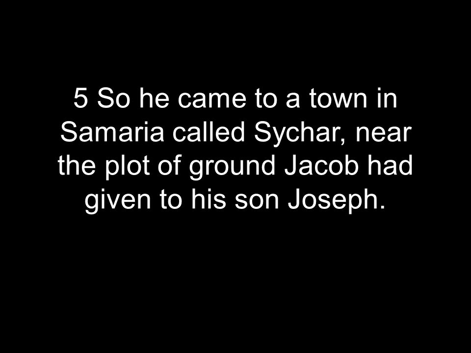 5 So he came to a town in Samaria called Sychar, near the plot of ground Jacob had given to his son Joseph.