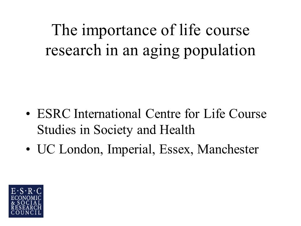 The importance of life course research in an aging population ESRC International Centre for Life Course Studies in Society and Health UC London, Imperial, Essex, Manchester