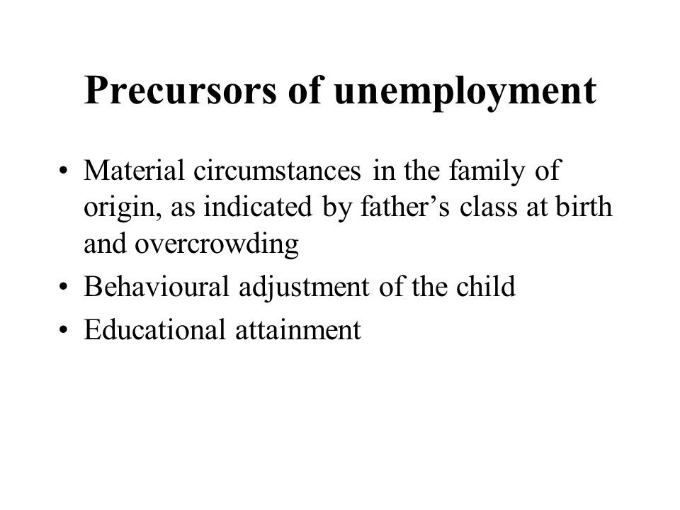 Precursors of unemployment Material circumstances in the family of origin, as indicated by father's class at birth and overcrowding Behavioural adjustment of the child Educational attainment