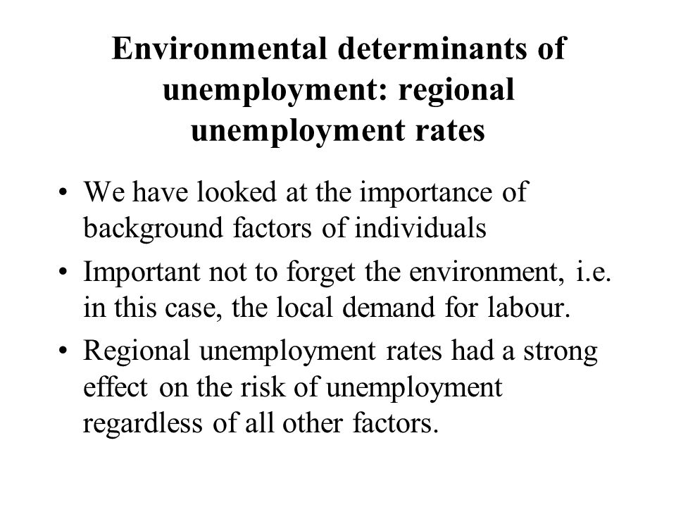Environmental determinants of unemployment: regional unemployment rates We have looked at the importance of background factors of individuals Important not to forget the environment, i.e.
