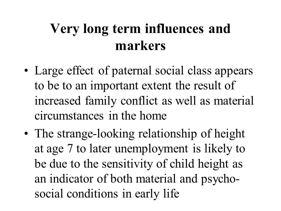 Very long term influences and markers Large effect of paternal social class appears to be to an important extent the result of increased family conflict as well as material circumstances in the home The strange-looking relationship of height at age 7 to later unemployment is likely to be due to the sensitivity of child height as an indicator of both material and psycho- social conditions in early life
