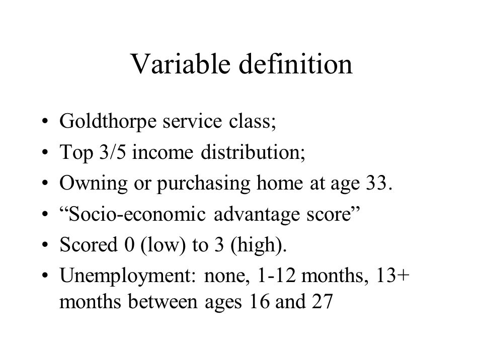 Variable definition Goldthorpe service class; Top 3/5 income distribution; Owning or purchasing home at age 33.