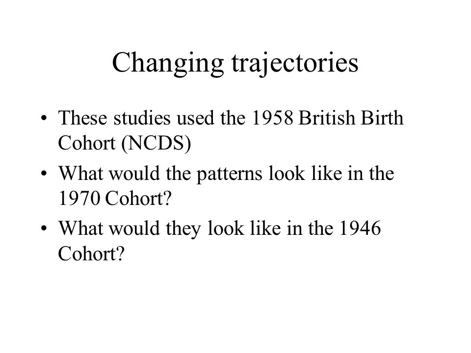 Changing trajectories These studies used the 1958 British Birth Cohort (NCDS) What would the patterns look like in the 1970 Cohort.