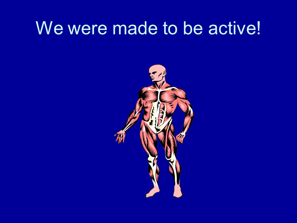 We were made to be active!