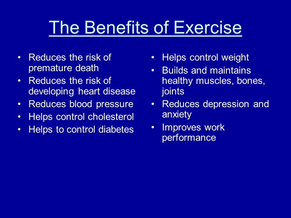 The Benefits of Exercise Reduces the risk of premature death Reduces the risk of developing heart disease Reduces blood pressure Helps control cholesterol Helps to control diabetes Helps control weight Builds and maintains healthy muscles, bones, joints Reduces depression and anxiety Improves work performance