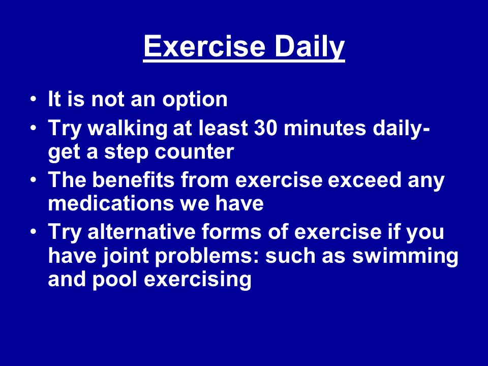Exercise Daily It is not an option Try walking at least 30 minutes daily- get a step counter The benefits from exercise exceed any medications we have Try alternative forms of exercise if you have joint problems: such as swimming and pool exercising