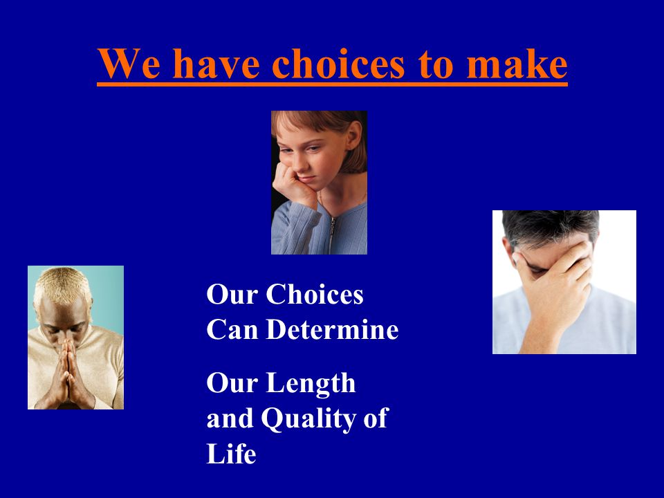 We have choices to make Our Choices Can Determine Our Length and Quality of Life