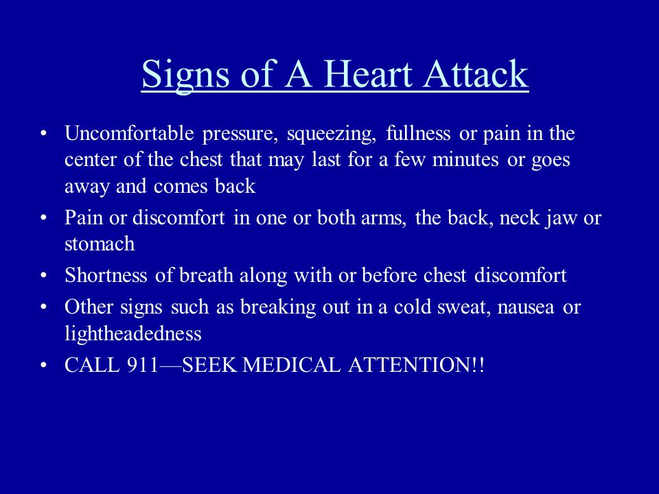 Signs of A Heart Attack Uncomfortable pressure, squeezing, fullness or pain in the center of the chest that may last for a few minutes or goes away and comes back Pain or discomfort in one or both arms, the back, neck jaw or stomach Shortness of breath along with or before chest discomfort Other signs such as breaking out in a cold sweat, nausea or lightheadedness CALL 911—SEEK MEDICAL ATTENTION!!