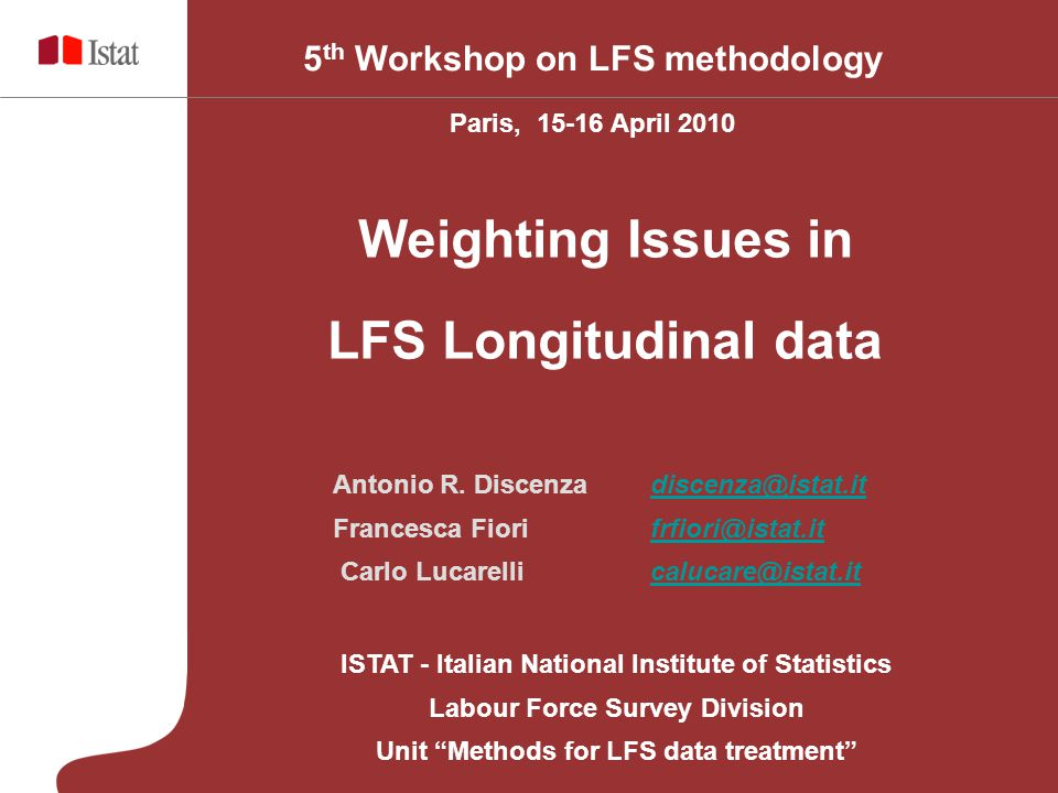 ISTAT - Italian National Institute of Statistics Labour Force Survey Division Unit Methods for LFS data treatment 5 th Workshop on LFS methodology Paris, April 2010 Weighting Issues in LFS Longitudinal data Antonio R.