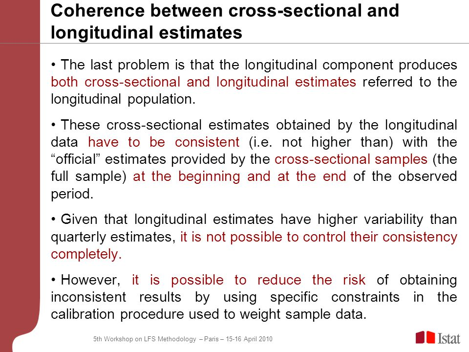5th Workshop on LFS Methodology – Paris – April 2010 Coherence between cross-sectional and longitudinal estimates The last problem is that the longitudinal component produces both cross-sectional and longitudinal estimates referred to the longitudinal population.